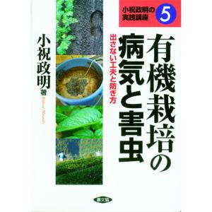 有機栽培の病気と害虫 出さない工夫と防ぎ方 -小祝政明の実践講座5-